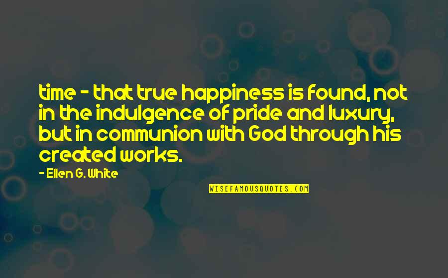 God Created Time Quotes By Ellen G. White: time - that true happiness is found, not