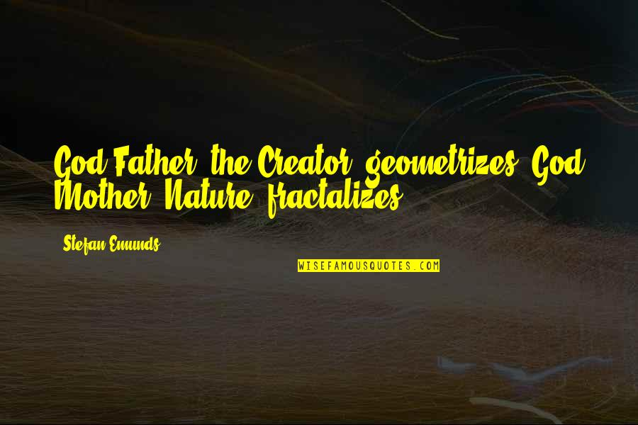 God Creation Nature Quotes By Stefan Emunds: God Father (the Creator) geometrizes, God Mother (Nature)