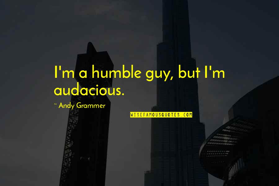 God Distorted Quotes By Andy Grammer: I'm a humble guy, but I'm audacious.