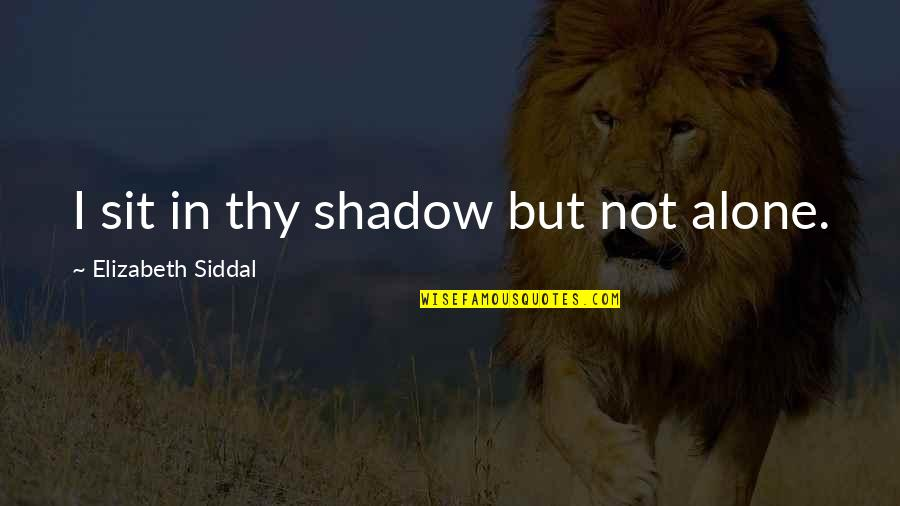 God Distorted Quotes By Elizabeth Siddal: I sit in thy shadow but not alone.