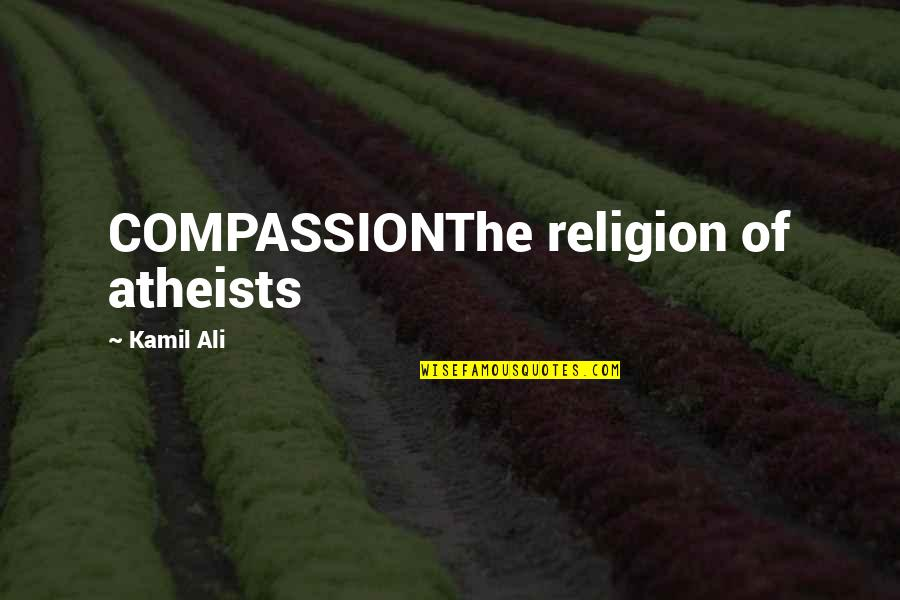 God Distorted Quotes By Kamil Ali: COMPASSIONThe religion of atheists