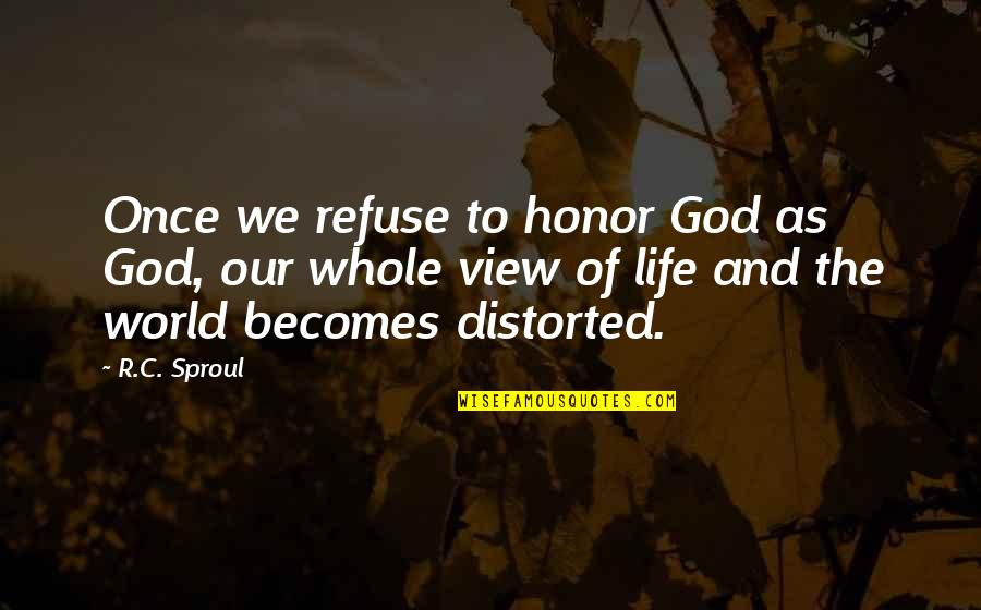God Distorted Quotes By R.C. Sproul: Once we refuse to honor God as God,