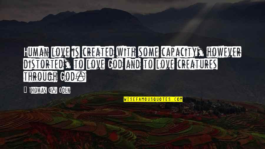 God Distorted Quotes By Thomas C. Oden: Human love is created with some capacity, however