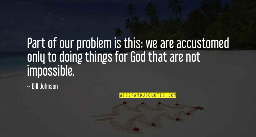 God Doing The Impossible Quotes By Bill Johnson: Part of our problem is this: we are