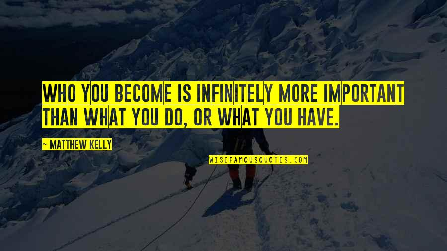 God Doing The Impossible Quotes By Matthew Kelly: Who you become is infinitely more important than
