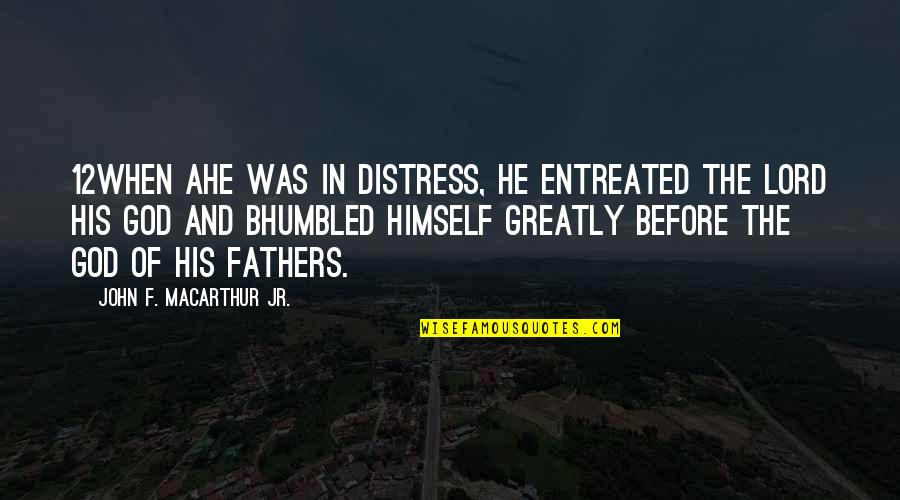 God Fathers Quotes By John F. MacArthur Jr.: 12When ahe was in distress, he entreated the