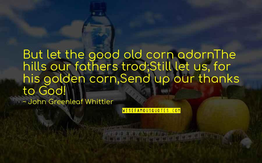 God Fathers Quotes By John Greenleaf Whittier: But let the good old corn adornThe hills