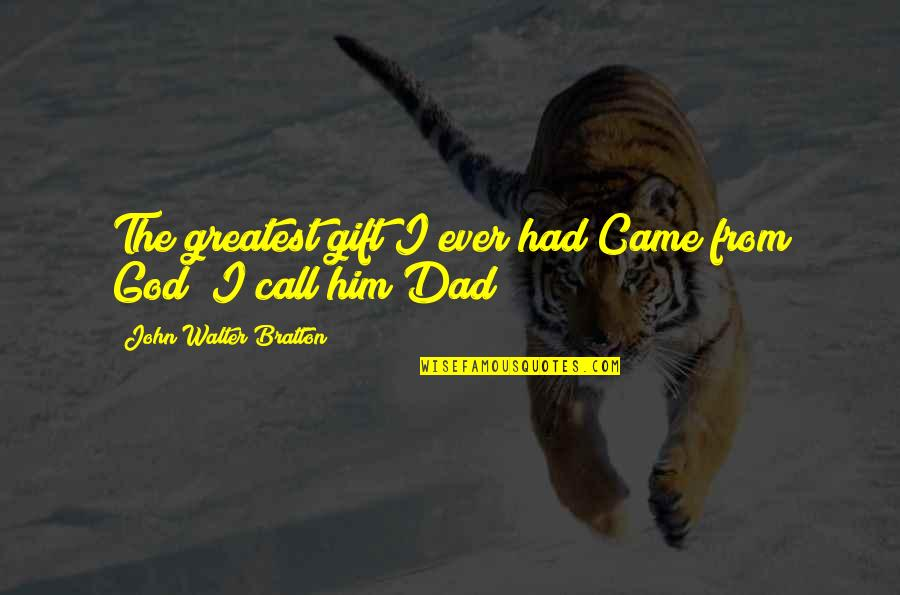 God Fathers Quotes By John Walter Bratton: The greatest gift I ever had Came from