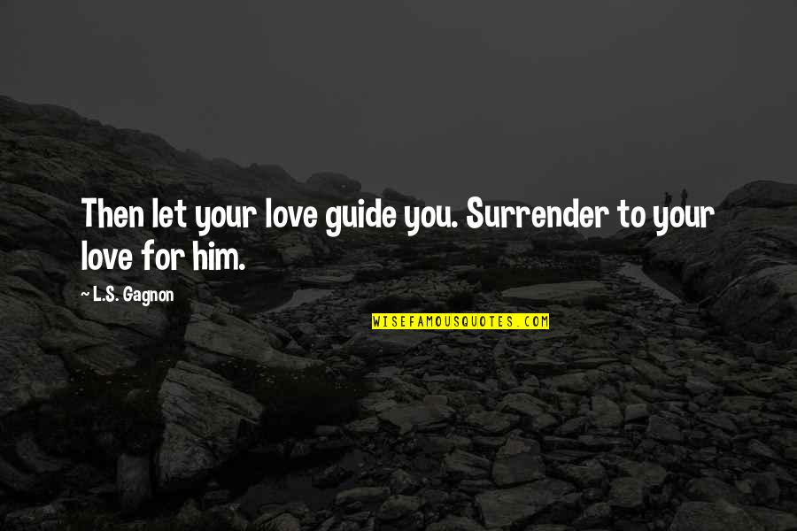 God Fathers Quotes By L.S. Gagnon: Then let your love guide you. Surrender to