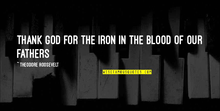 God Fathers Quotes By Theodore Roosevelt: Thank God for the iron in the blood