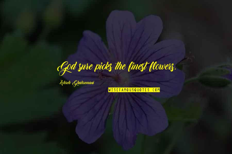 God Finest Quotes By Zohreh Ghahremani: God sure picks the finest flowers.