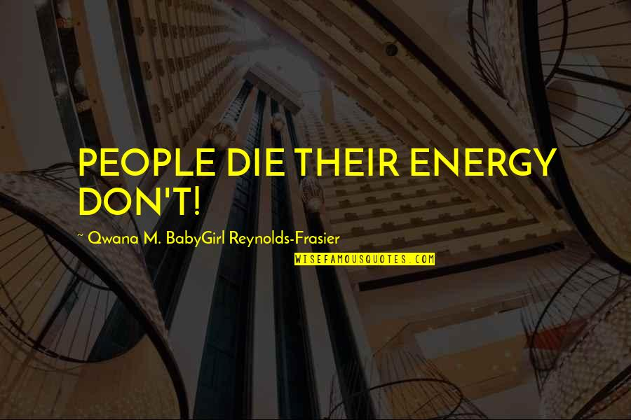 God For Instagram Quotes By Qwana M. BabyGirl Reynolds-Frasier: PEOPLE DIE THEIR ENERGY DON'T!