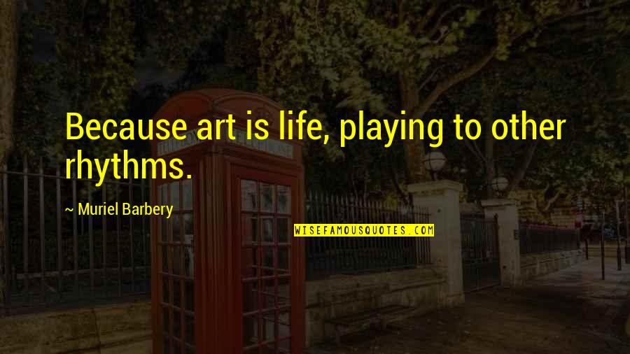 God Gifted Life Quotes By Muriel Barbery: Because art is life, playing to other rhythms.