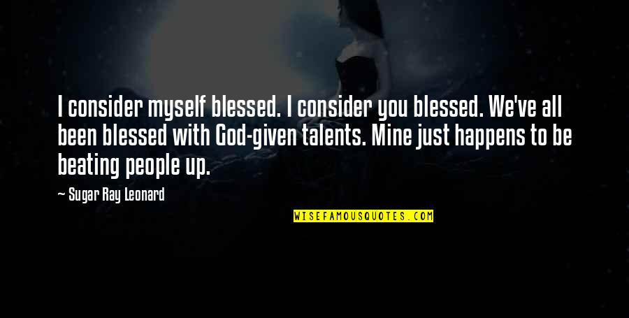 God Given Talents Quotes By Sugar Ray Leonard: I consider myself blessed. I consider you blessed.