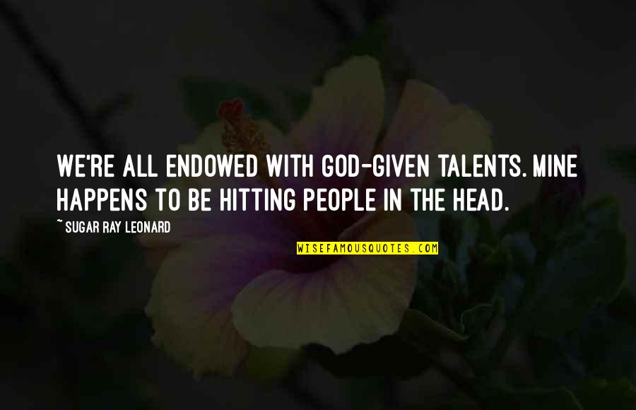 God Given Talents Quotes By Sugar Ray Leonard: We're all endowed with God-given talents. Mine happens