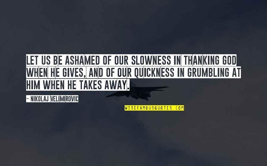 God Gives Best Quotes By Nikolaj Velimirovic: Let us be ashamed of our slowness in