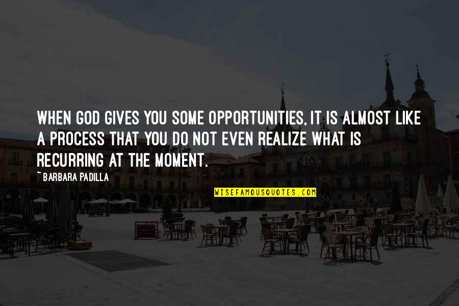 God Gives Us Opportunities Quotes By Barbara Padilla: When God gives you some opportunities, it is