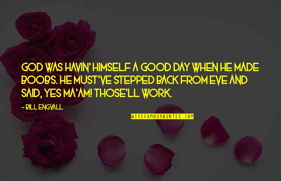 God Good Work Quotes By Bill Engvall: God was havin' himself a good day when