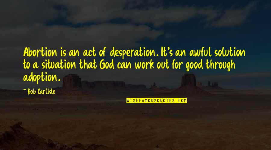 God Good Work Quotes By Bob Carlisle: Abortion is an act of desperation. It's an