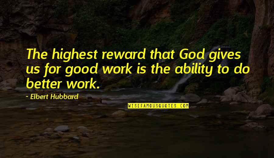 God Good Work Quotes By Elbert Hubbard: The highest reward that God gives us for