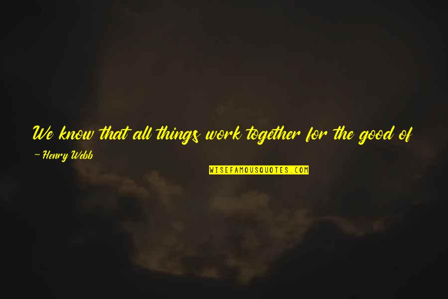 God Good Work Quotes By Henry Webb: We know that all things work together for