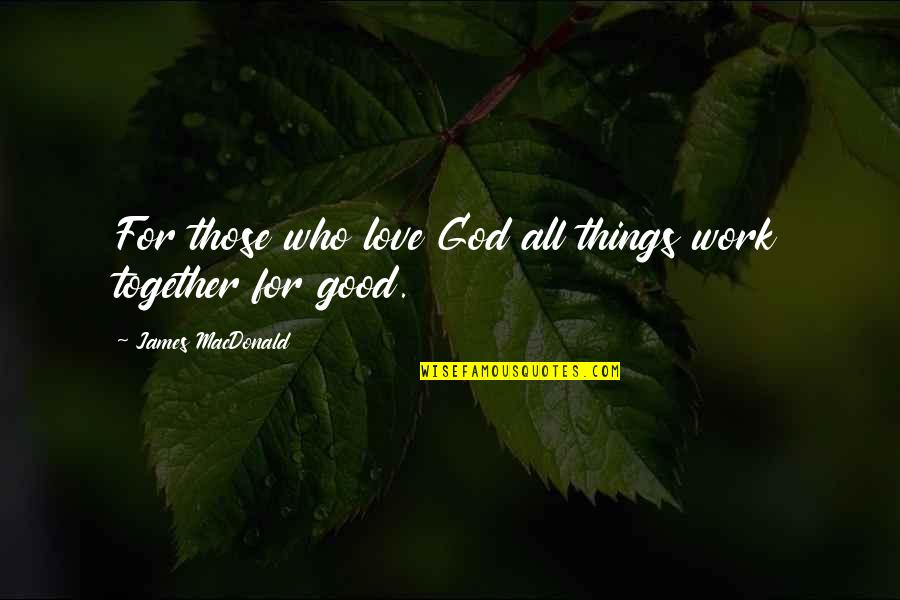God Good Work Quotes By James MacDonald: For those who love God all things work