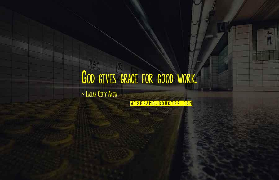 God Good Work Quotes By Lailah Gifty Akita: God gives grace for good work.