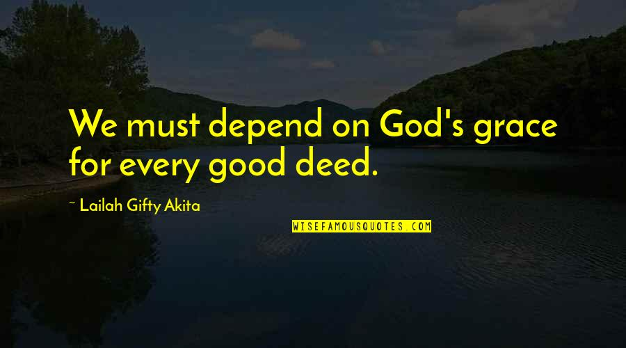 God Good Work Quotes By Lailah Gifty Akita: We must depend on God's grace for every