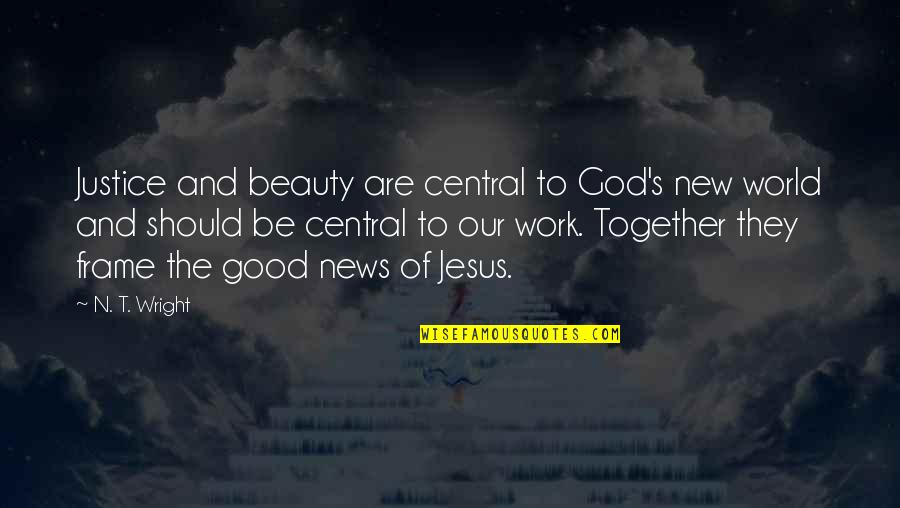 God Good Work Quotes By N. T. Wright: Justice and beauty are central to God's new