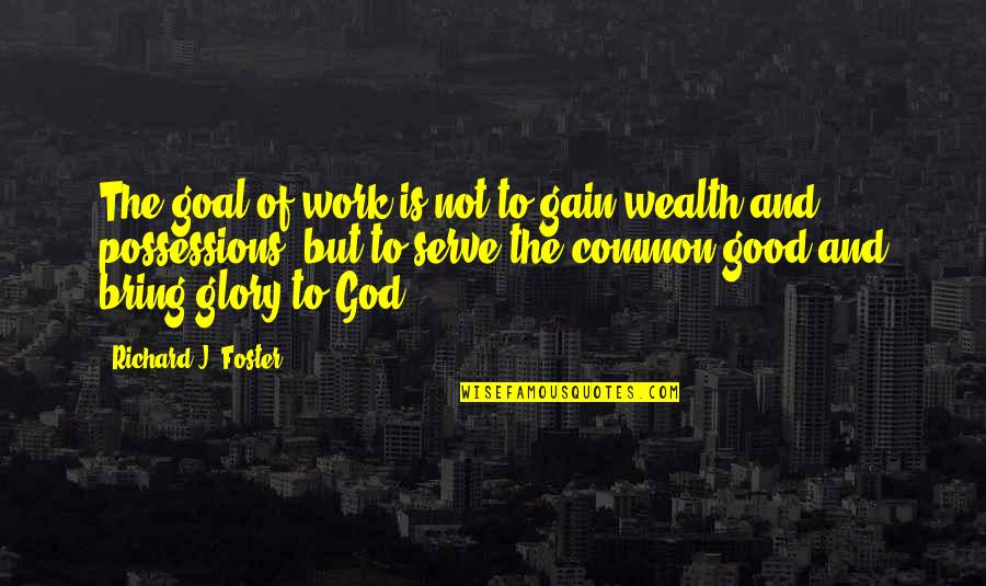 God Good Work Quotes By Richard J. Foster: The goal of work is not to gain