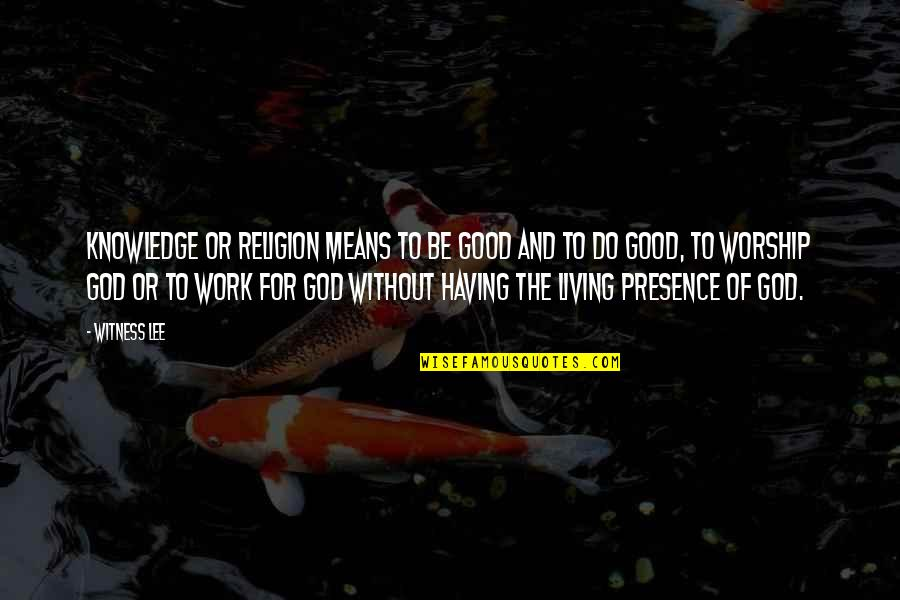 God Good Work Quotes By Witness Lee: Knowledge or religion means to be good and