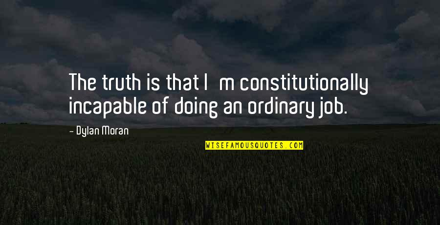 God Granting Strength Quotes By Dylan Moran: The truth is that I'm constitutionally incapable of