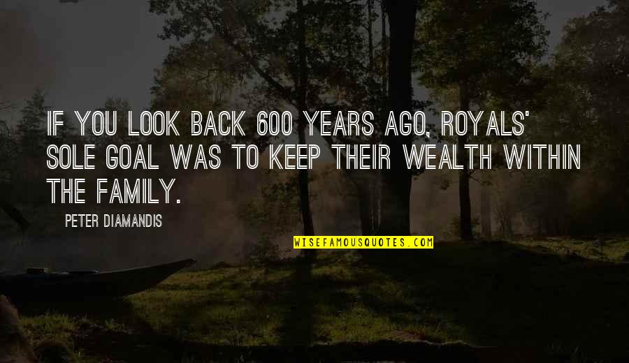 God Has Another Plan Quotes By Peter Diamandis: If you look back 600 years ago, royals'