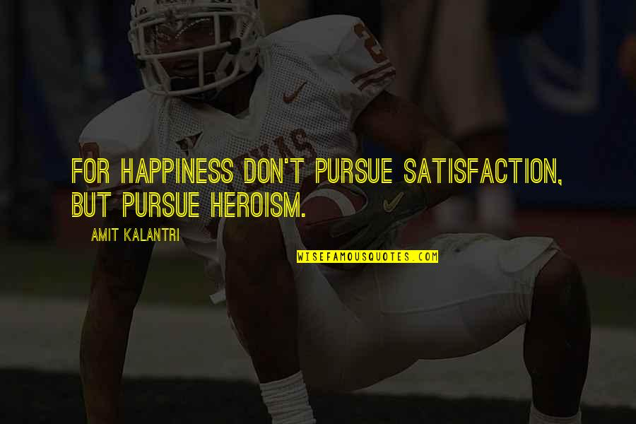God Help The Sick Quotes By Amit Kalantri: For happiness don't pursue satisfaction, but pursue heroism.
