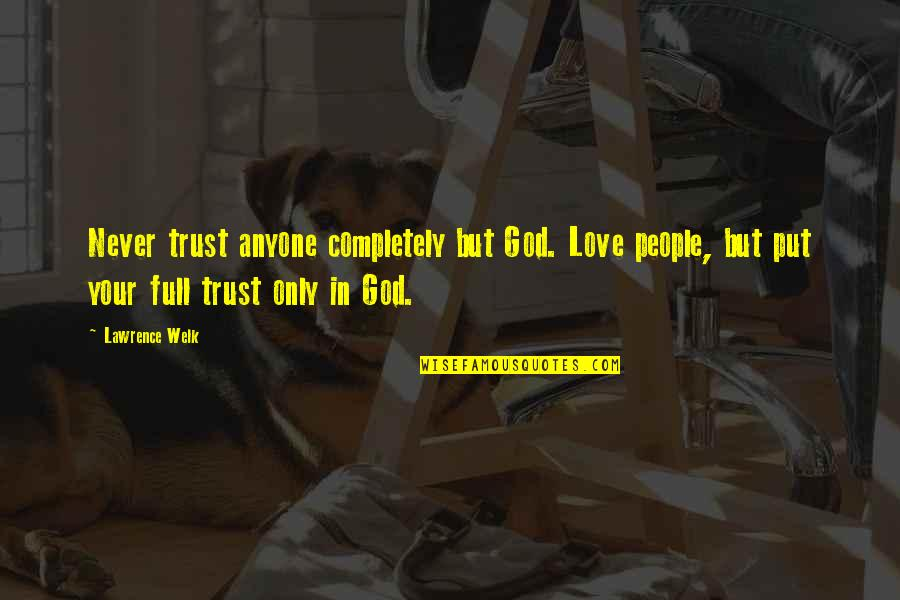 God I Put My Trust In You Quotes By Lawrence Welk: Never trust anyone completely but God. Love people,