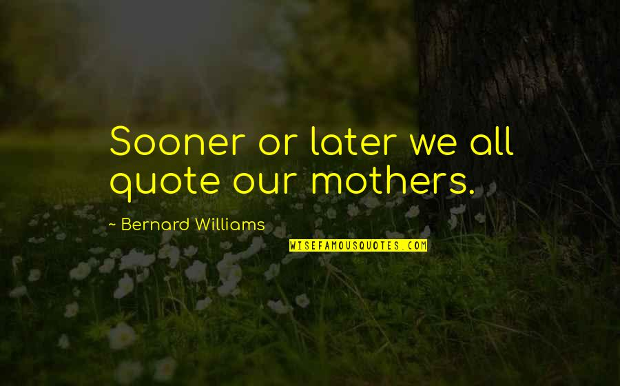 God Is Always Here For Me Quotes By Bernard Williams: Sooner or later we all quote our mothers.
