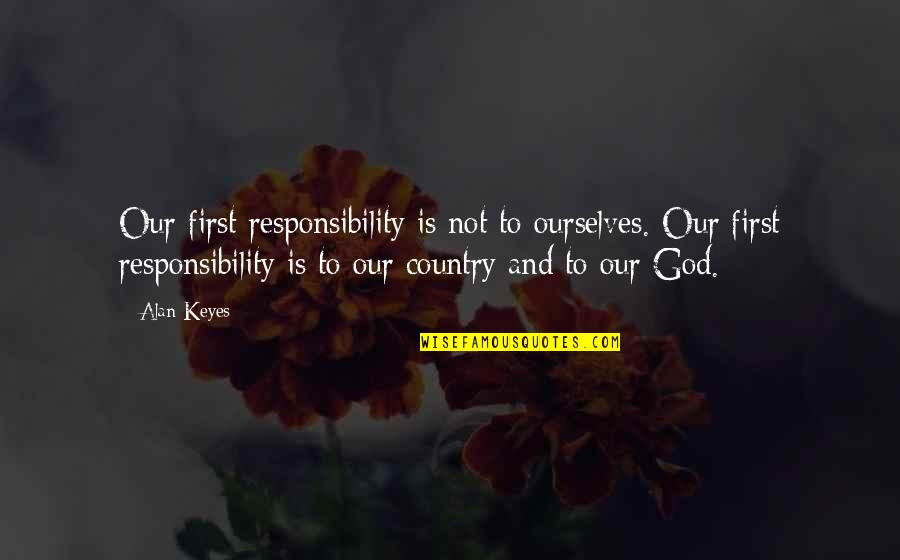 God Is First Quotes By Alan Keyes: Our first responsibility is not to ourselves. Our