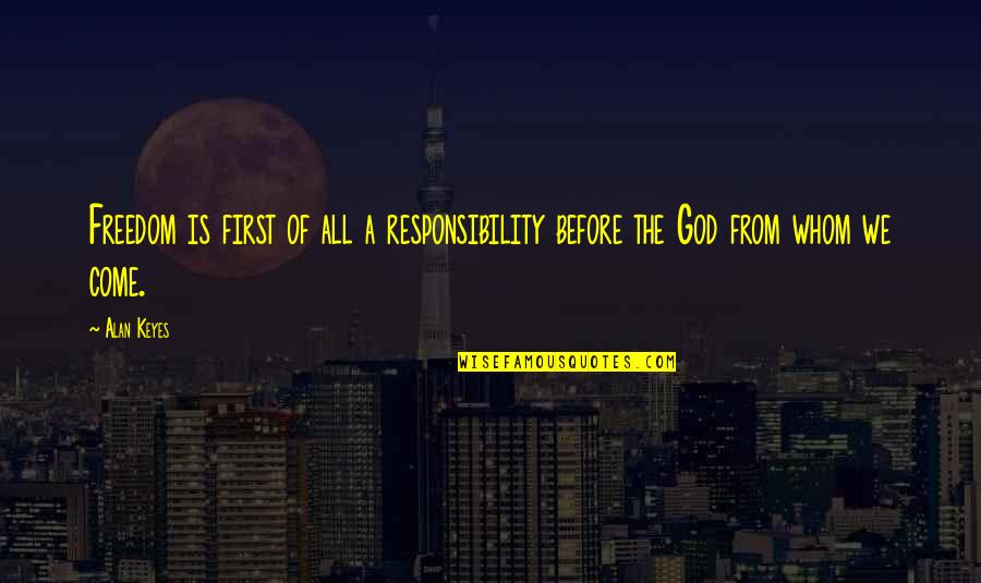 God Is First Quotes By Alan Keyes: Freedom is first of all a responsibility before