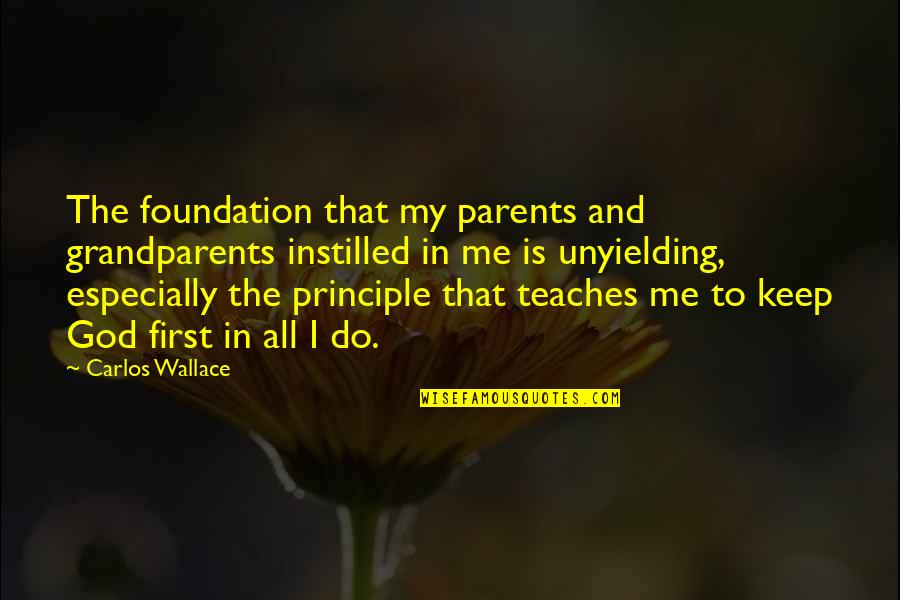 God Is First Quotes By Carlos Wallace: The foundation that my parents and grandparents instilled