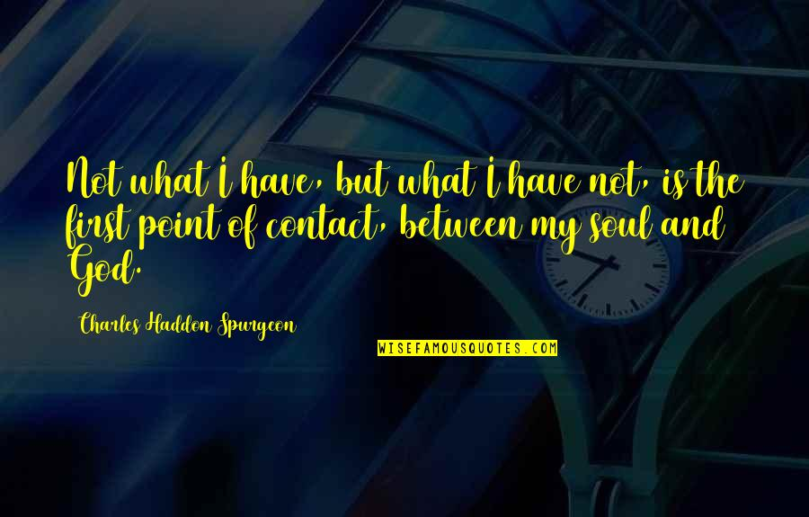 God Is First Quotes By Charles Haddon Spurgeon: Not what I have, but what I have
