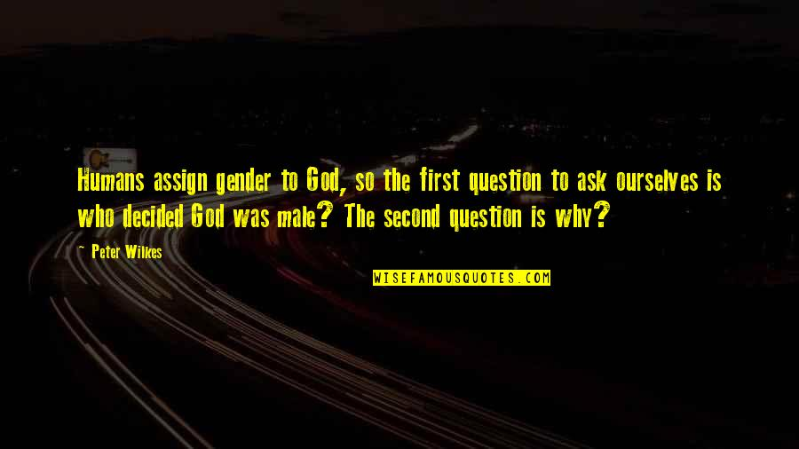 God Is First Quotes By Peter Wilkes: Humans assign gender to God, so the first