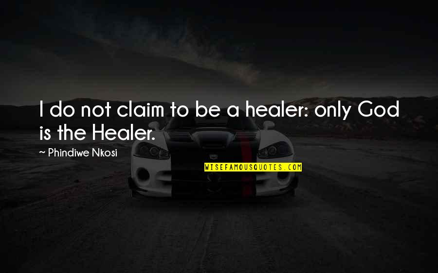 God Is My Healer Quotes By Phindiwe Nkosi: I do not claim to be a healer: