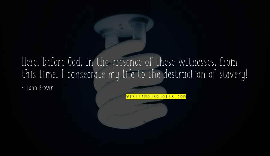 God Is My Witness Quotes By John Brown: Here, before God, in the presence of these