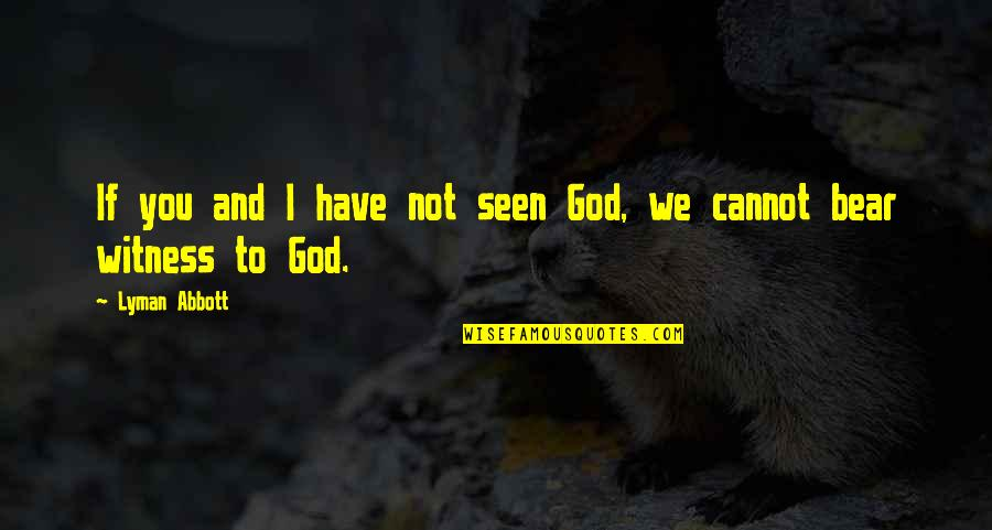 God Is My Witness Quotes By Lyman Abbott: If you and I have not seen God,