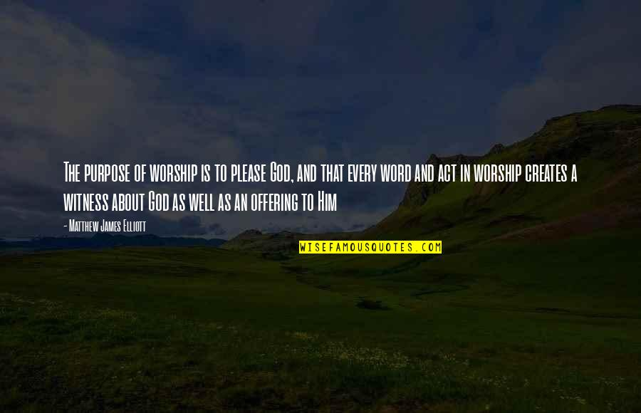 God Is My Witness Quotes By Matthew James Elliott: The purpose of worship is to please God,