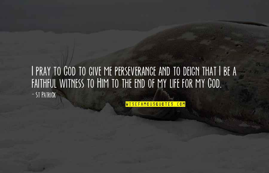 God Is My Witness Quotes By St Patrick: I pray to God to give me perseverance