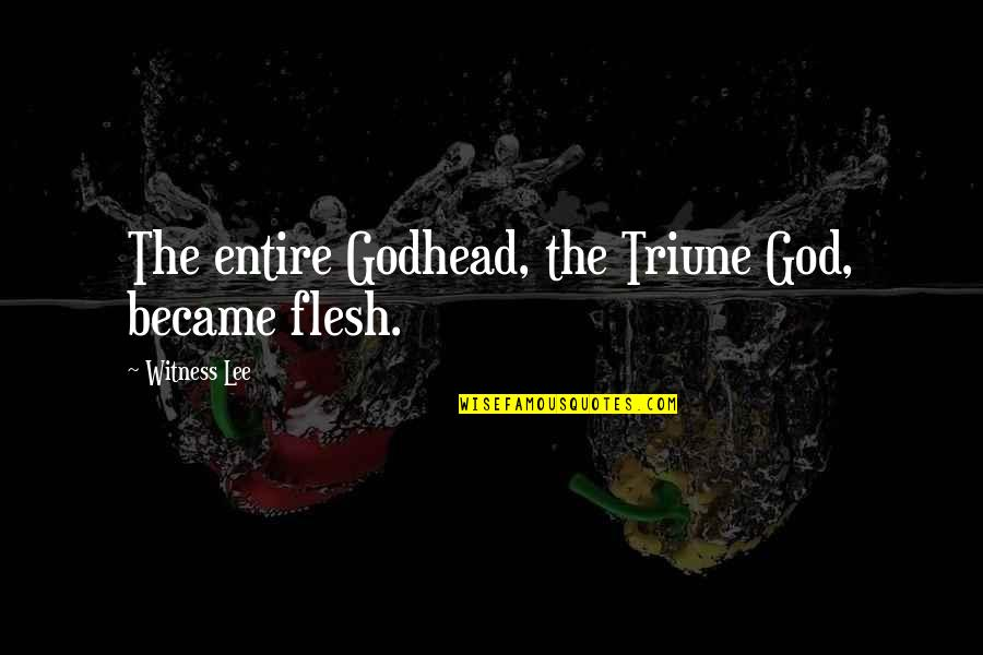God Is My Witness Quotes By Witness Lee: The entire Godhead, the Triune God, became flesh.
