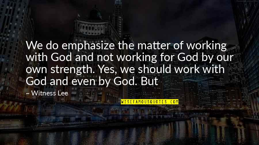 God Is My Witness Quotes By Witness Lee: We do emphasize the matter of working with