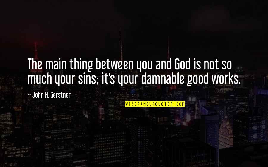 God Is So Good Quotes By John H. Gerstner: The main thing between you and God is