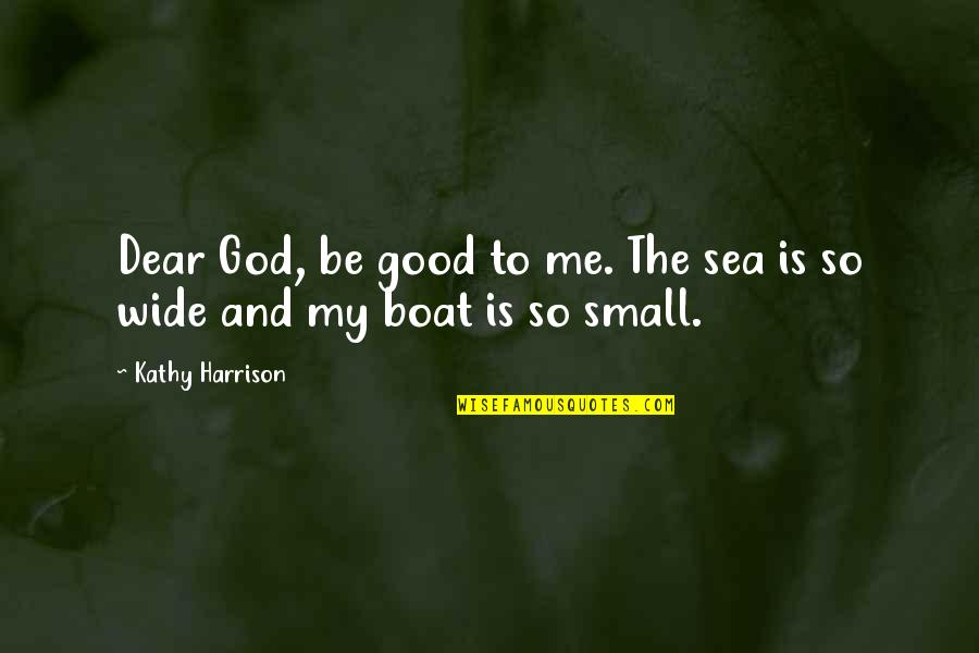 God Is So Good Quotes By Kathy Harrison: Dear God, be good to me. The sea
